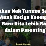 Takkan Nak Tunggu Sampai Anak Ketiga Keempat Baru Kita Lebih Baik dalam Parenting?