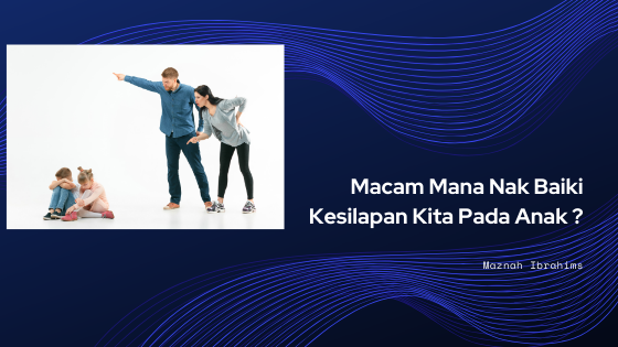You are currently viewing MACAM MANA NAK BAIKI KESILAPAN KITA PADA ANAK?